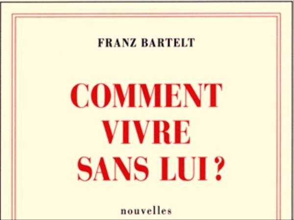 Comment vivre sans lui - Franz Bartelt - éditions Gallimard
