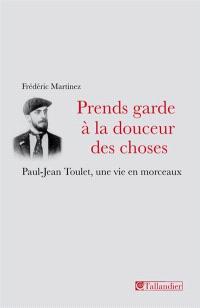 Prends garde à la douceur des choses : Paul-Jean Toulet, une vie en morceaux