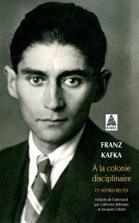 Intégrale des récits de Kafka. Volume 2, A la colonie disciplinaire : et autres récits