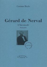 Gérard de Nerval, l'inconsolé : biographie