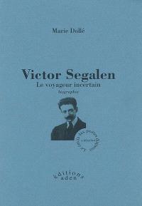 Victor Segalen, le voyageur incertain : biographie