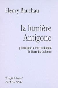 La lumière Antigone : poème pour le livret de l'opéra de Pierre Bartholomée