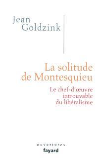 La solitude de Montesquieu : le chef-d'oeuvre introuvable du libéralisme