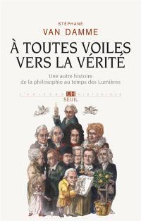 A toutes voiles vers la vérité : une autre histoire de la philosophie au temps des Lumières