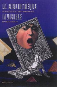 La bibliothèque invisible : catalogue des livres imaginaires