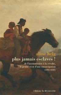 Plus jamais esclaves ! : de l'insoumission à la révolte, le grand récit d'une émancipation (1492-1838)