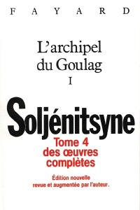 Oeuvres complètes, Volume 4, L'archipel du Goulag : 1918-1956 : essai d'investigation littéraire. Volume 1, Première et deuxième parties