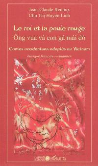 Le roi et la poule rouge : contes occidentaux adaptés au Vietnam = Ong vua va con ga mai do