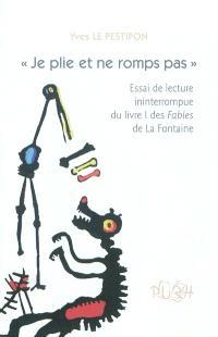 Je plie et ne romps pas : essai de lecture ininterrompue du livre I des Fables de La Fontaine