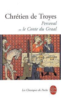 Perceval ou Le conte du Graal; Suivi de extraits des Continuations de Perceval et d'autres oeuvres médiévales et modernes portant sur la légende du Graal