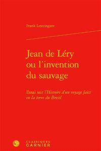 Jean de Léry ou L'invention du sauvage : essai sur l'Histoire d'un voyage faict en la terre du Brésil