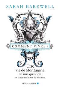 Comment vivre ? : une vie de Montaigne en une question et vingt tentatives de réponse