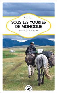 Sous les yourtes de Mongolie : avec les fils de la steppe