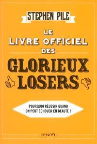 Le livre officiel des glorieux losers : pourquoi réussir quand on peut échouer en beauté ?