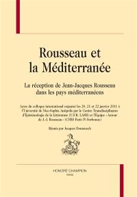 Rousseau et la Méditerranée : la réception de Jean-Jacques Rousseau dans les pays méditerranéens : actes du colloque international organisé les 20, 21 et 22 janvier 2011 à l'Université de Nice-Sophia Antipolis