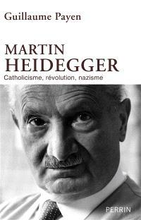 Martin Heidegger : catholicisme, révolution, nazisme