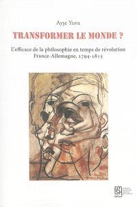 Transformer le monde ? : l'efficace de la philosophie en temps de révolution : France-Allemagne, 1794-1815