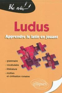 Ludus : apprendre le latin en jouant : grammaire, vocabulaire, littérature, mythes et civilisation romaine