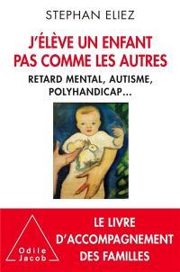 J'élève un enfant pas comme les autres : retard mental, autisme, polyhandicap...