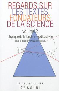 Regards sur les textes fondateurs de la science. Volume 2, Physique de la lumière, radioactivité