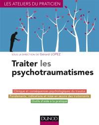 Traiter les psychotraumatismes : clinique et conséquences psychologiques du trauma, fondements, indications et mise en œuvre des traitements, outils d'aide à la pratique