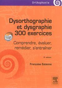 Dysorthographie et dysgraphie : 300 exercices : comprendre, évaluer, remédier, s'entraîner