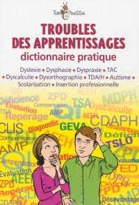 Troubles des apprentissages : dictionnaire pratique : dyslexie, dysphasie, dyspraxie, TAC, dyscalculie, dysorthographie, TDA-H, autisme, scolarisation, insertion professionnelle