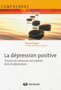 La dépression positive : trouver et retrouver ses repères dans la dépression