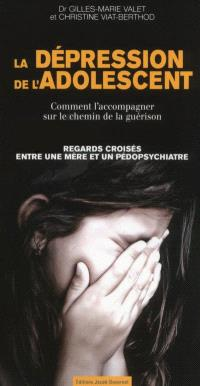 La dépression de l'adolescent : comment l'accompagner sur le chemin de la guérison : regards croisés entre une mère et un pédopsychiatre