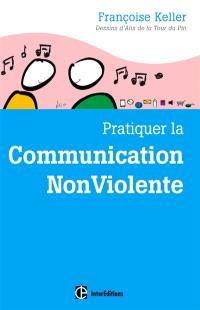 Pratiquer la communication non violente : passeport pour un monde où l'on ose se parler en sachant comment le dire