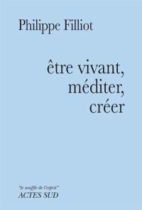 Etre vivant, méditer, créer