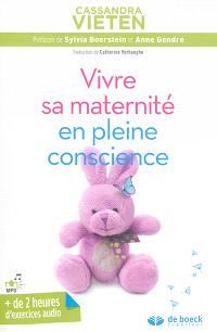Vivre sa maternité en pleine conscience : exercices pratiques pour rester sereine durant sa grossesse et les premières années avec son enfant