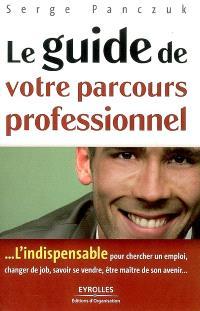Le guide de votre parcours professionnel : l'indispensable pour chercher un emploi, changer de job, savoir se vendre, être maître son avenir...