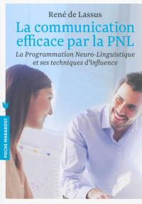 La communication efficace par la PNL : la programmation neuro-linguistique et ses techniques d'influence