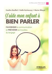 J'aide mon enfant à bien parler : favoriser la communication et prévenir les troubles du langage