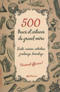 500 trucs et astuces de grand-mère vraiment efficaces ! : santé, cuisine, entretien, jardinage, bricolage