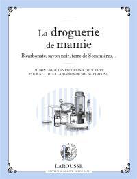 La droguerie de mamie : bicarbonate, savon noir, terre de Sommières... : du bon usage des produits à tout faire pour nettoyer la maison du sol au plafond