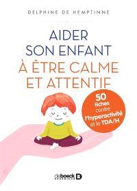 Aider son enfant à être calme et attentif : 50 fiches contre l'hyperactivité et le TDA-H