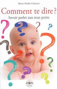Comment te dire ? : savoir parler aux tout-petits