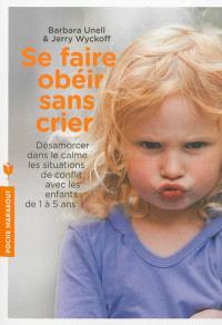 Se faire obéir sans crier : désamorcer dans le calme les situations de conflit avec les enfants de 1 à 5 ans