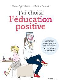 J'ai choisi l'éducation positive : comment conduire son enfant sur le chemin de la réussite