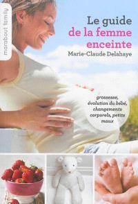 Le guide de la femme enceinte : grossesse, évolution du bébé, changements corporels, petits maux