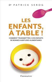 Les enfants, à table ! : comment transmettre à vos enfants de bonnes habitudes alimentaires