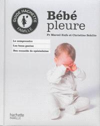 Bébé pleure : le comprendre, les bons gestes, des conseils de spécialistes