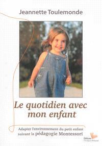 Le quotidien avec mon enfant : un environnement adapté aux jeunes enfants : inspiré par la pensée et l'expérience de Maria Montessori