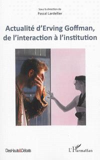 Actualité d'Erving Goffman, de l'interaction à l'institution