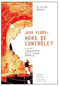 Jeux vidéo, hors de contrôle ? : industrie, politique, morale