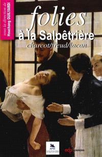 Folies à la Salpêtrière : Charcot, Freud, Lacan