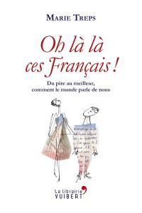 Oh là là, ces Français ! : du pire au meilleur, comment le monde parle de nous