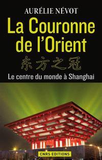 La couronne de l'Orient : le centre du monde à Shanghai